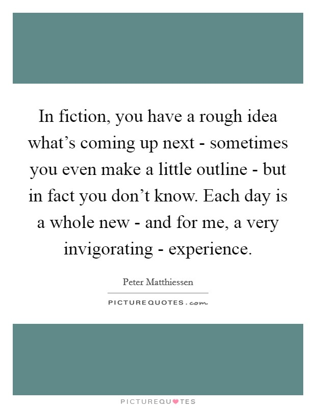 In fiction, you have a rough idea what's coming up next - sometimes you even make a little outline - but in fact you don't know. Each day is a whole new - and for me, a very invigorating - experience Picture Quote #1