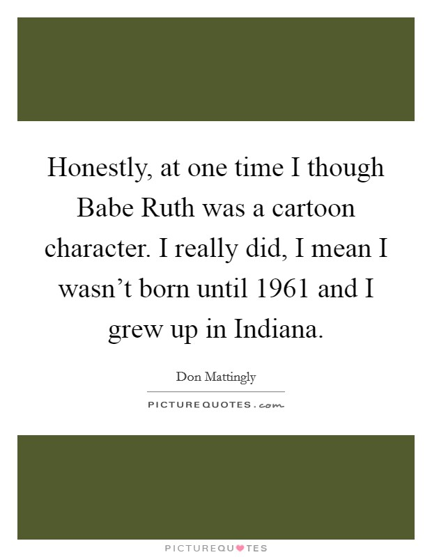Honestly, at one time I though Babe Ruth was a cartoon character. I really did, I mean I wasn't born until 1961 and I grew up in Indiana Picture Quote #1