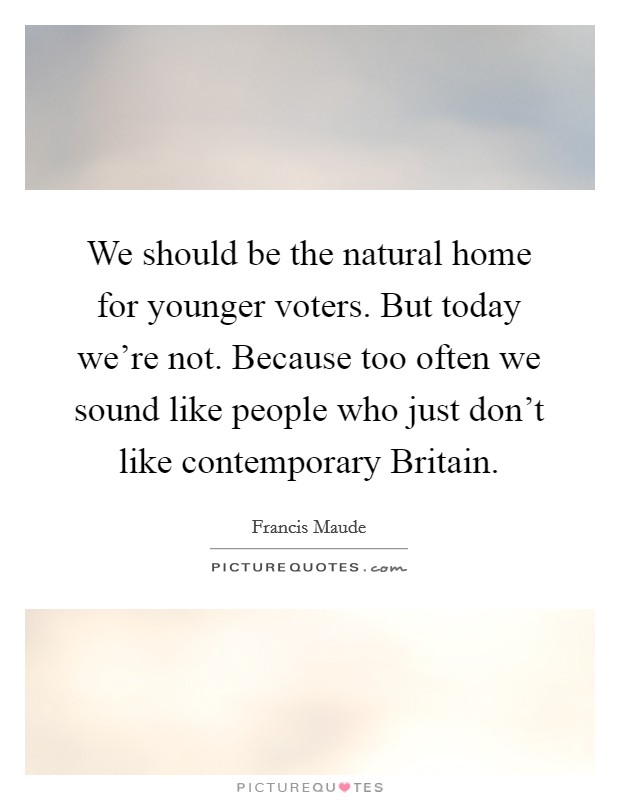 We should be the natural home for younger voters. But today we're not. Because too often we sound like people who just don't like contemporary Britain Picture Quote #1