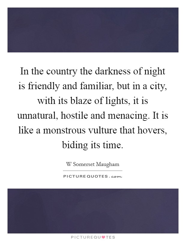 In the country the darkness of night is friendly and familiar, but in a city, with its blaze of lights, it is unnatural, hostile and menacing. It is like a monstrous vulture that hovers, biding its time Picture Quote #1