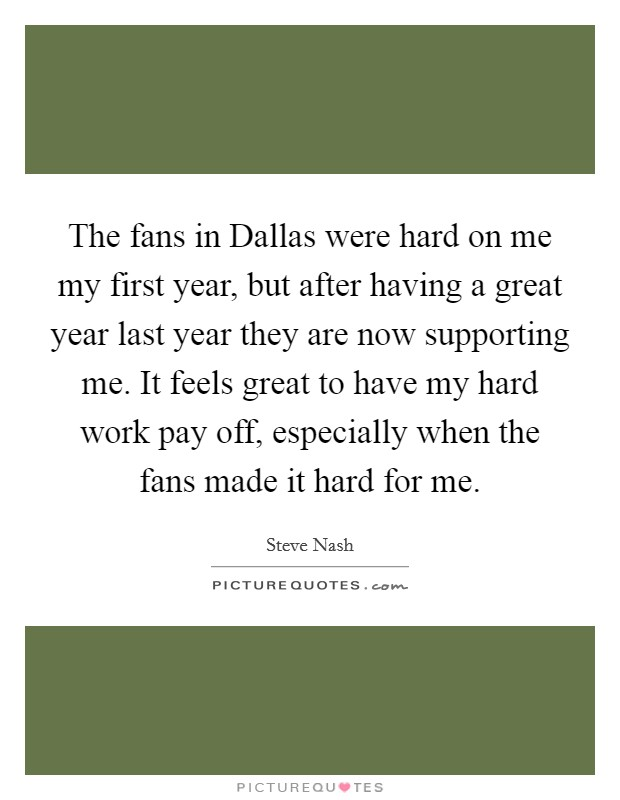The fans in Dallas were hard on me my first year, but after having a great year last year they are now supporting me. It feels great to have my hard work pay off, especially when the fans made it hard for me Picture Quote #1