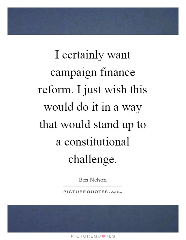 I certainly want campaign finance reform. I just wish this would do it in a way that would stand up to a constitutional challenge Picture Quote #1