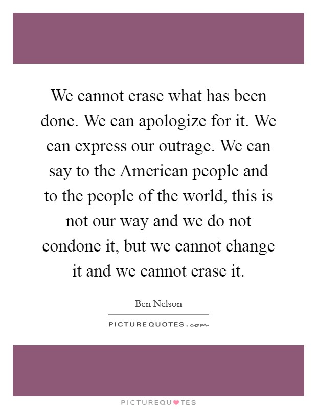 We cannot erase what has been done. We can apologize for it. We can express our outrage. We can say to the American people and to the people of the world, this is not our way and we do not condone it, but we cannot change it and we cannot erase it Picture Quote #1