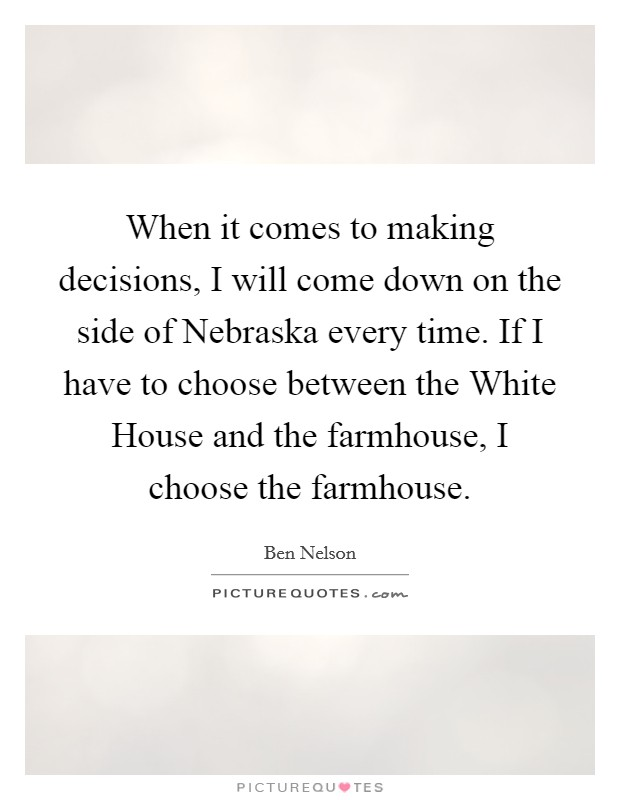 When it comes to making decisions, I will come down on the side of Nebraska every time. If I have to choose between the White House and the farmhouse, I choose the farmhouse Picture Quote #1