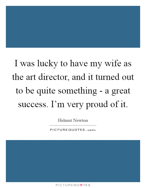 I was lucky to have my wife as the art director, and it turned out to be quite something - a great success. I'm very proud of it Picture Quote #1