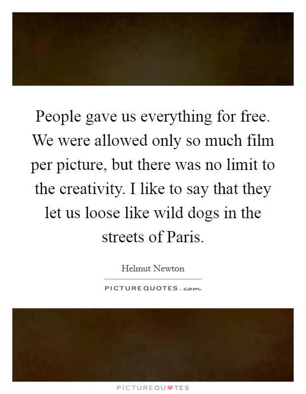 People gave us everything for free. We were allowed only so much film per picture, but there was no limit to the creativity. I like to say that they let us loose like wild dogs in the streets of Paris Picture Quote #1