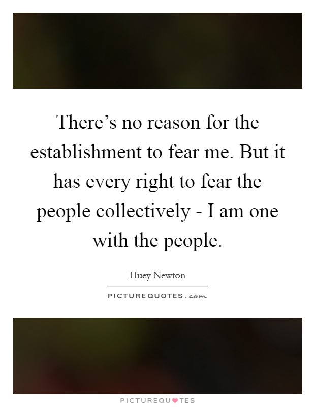 There's no reason for the establishment to fear me. But it has every right to fear the people collectively - I am one with the people Picture Quote #1