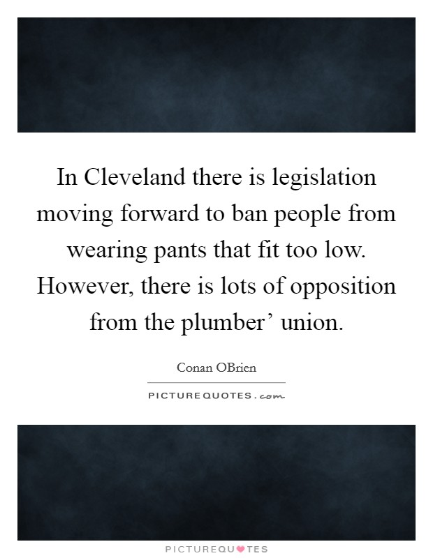 In Cleveland there is legislation moving forward to ban people from wearing pants that fit too low. However, there is lots of opposition from the plumber' union Picture Quote #1