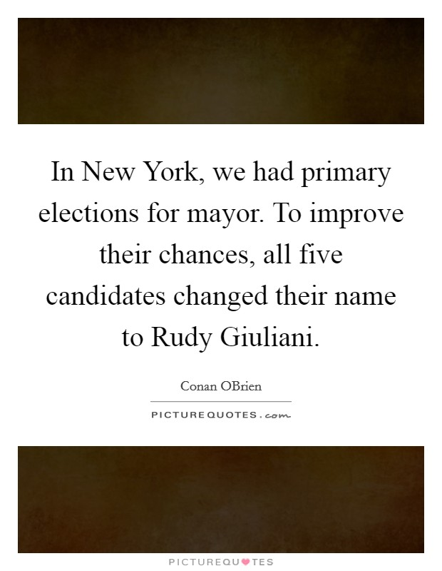 In New York, we had primary elections for mayor. To improve their chances, all five candidates changed their name to Rudy Giuliani Picture Quote #1