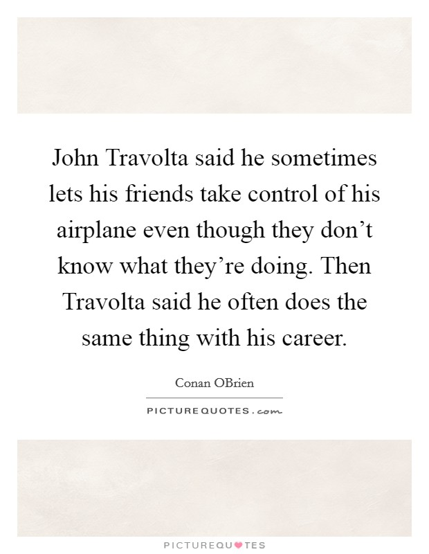 John Travolta said he sometimes lets his friends take control of his airplane even though they don't know what they're doing. Then Travolta said he often does the same thing with his career Picture Quote #1