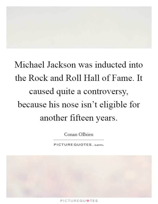 Michael Jackson was inducted into the Rock and Roll Hall of Fame. It caused quite a controversy, because his nose isn't eligible for another fifteen years Picture Quote #1