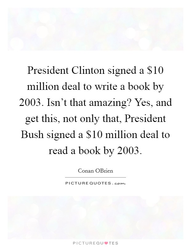President Clinton signed a $10 million deal to write a book by 2003. Isn't that amazing? Yes, and get this, not only that, President Bush signed a $10 million deal to read a book by 2003 Picture Quote #1