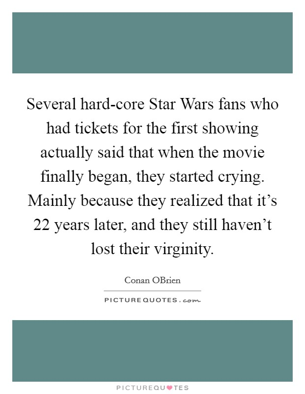 Several hard-core Star Wars fans who had tickets for the first showing actually said that when the movie finally began, they started crying. Mainly because they realized that it's 22 years later, and they still haven't lost their virginity Picture Quote #1