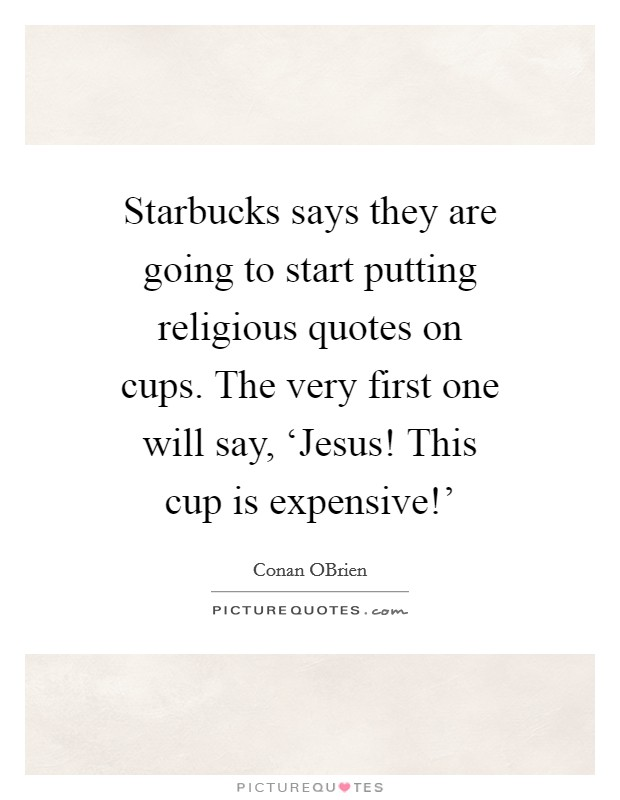 Starbucks says they are going to start putting religious quotes on cups. The very first one will say, 'Jesus! This cup is expensive!' Picture Quote #1