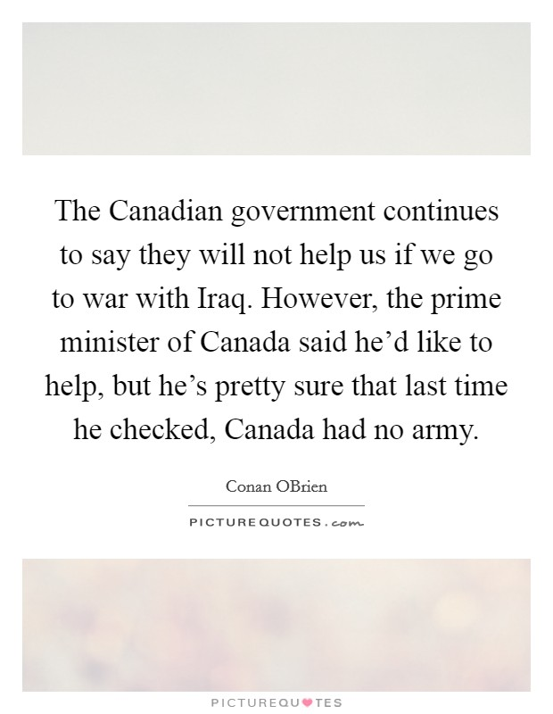 The Canadian government continues to say they will not help us if we go to war with Iraq. However, the prime minister of Canada said he'd like to help, but he's pretty sure that last time he checked, Canada had no army Picture Quote #1
