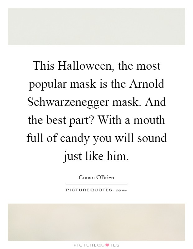 This Halloween, the most popular mask is the Arnold Schwarzenegger mask. And the best part? With a mouth full of candy you will sound just like him Picture Quote #1