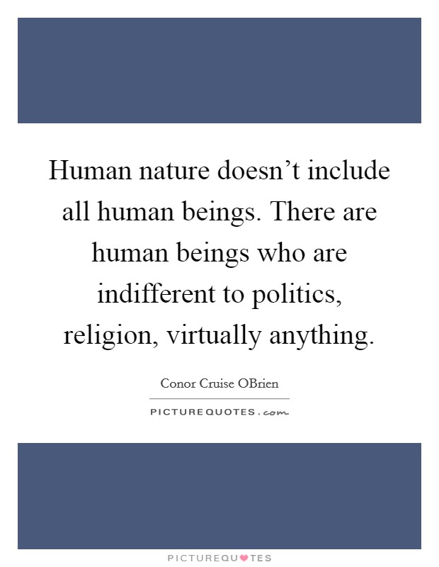 Human nature doesn't include all human beings. There are human beings who are indifferent to politics, religion, virtually anything Picture Quote #1