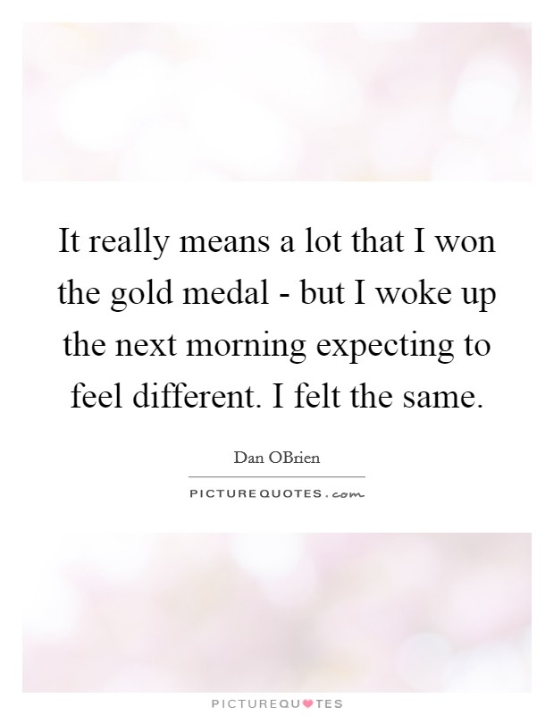 It really means a lot that I won the gold medal - but I woke up the next morning expecting to feel different. I felt the same Picture Quote #1