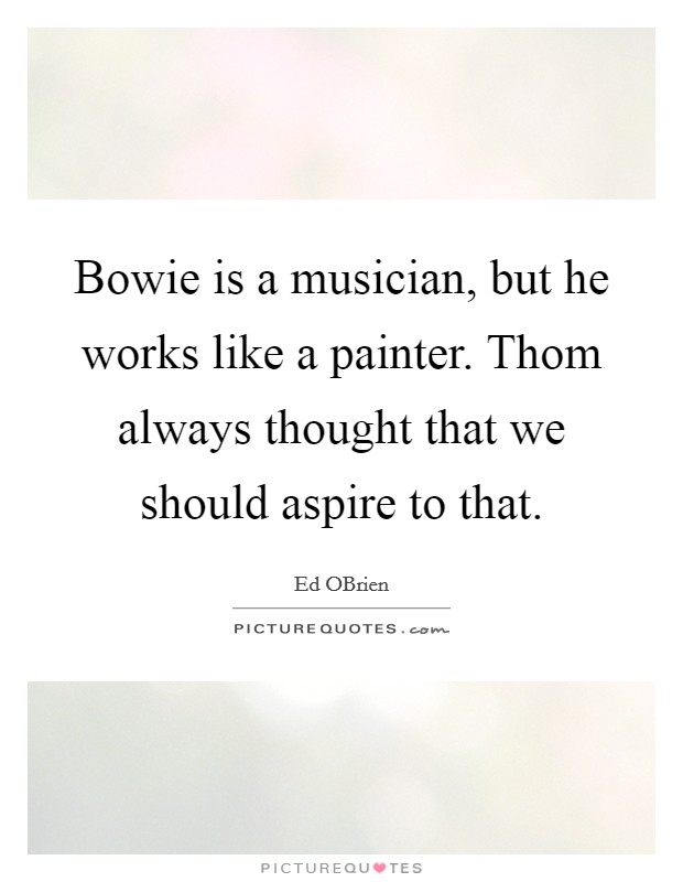 Bowie is a musician, but he works like a painter. Thom always thought that we should aspire to that Picture Quote #1
