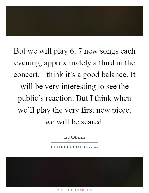 But we will play 6, 7 new songs each evening, approximately a third in the concert. I think it's a good balance. It will be very interesting to see the public's reaction. But I think when we'll play the very first new piece, we will be scared Picture Quote #1