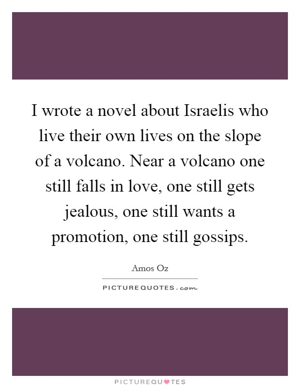 I wrote a novel about Israelis who live their own lives on the slope of a volcano. Near a volcano one still falls in love, one still gets jealous, one still wants a promotion, one still gossips Picture Quote #1