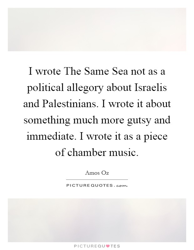 I wrote The Same Sea not as a political allegory about Israelis and Palestinians. I wrote it about something much more gutsy and immediate. I wrote it as a piece of chamber music Picture Quote #1