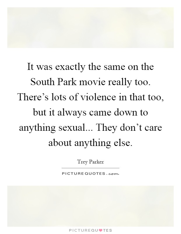 It was exactly the same on the South Park movie really too. There's lots of violence in that too, but it always came down to anything sexual... They don't care about anything else Picture Quote #1