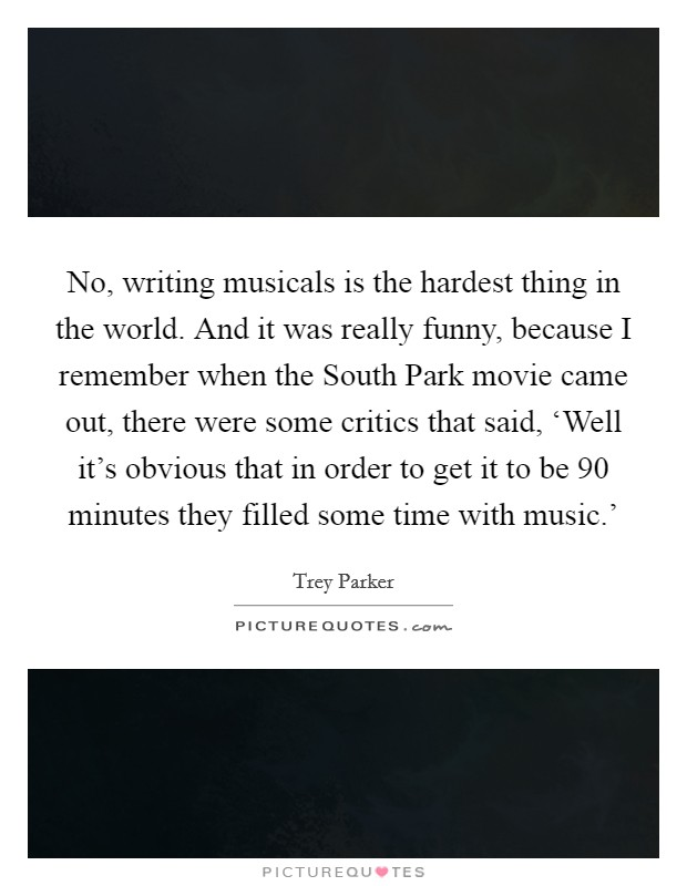 No, writing musicals is the hardest thing in the world. And it was really funny, because I remember when the South Park movie came out, there were some critics that said, 'Well it's obvious that in order to get it to be 90 minutes they filled some time with music.' Picture Quote #1