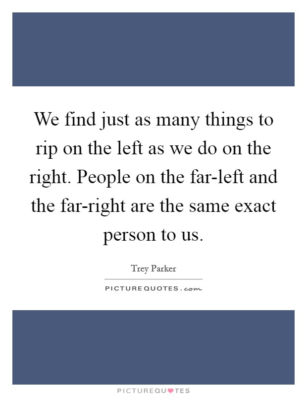 We find just as many things to rip on the left as we do on the right. People on the far-left and the far-right are the same exact person to us Picture Quote #1