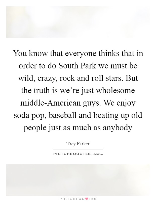 You know that everyone thinks that in order to do South Park we must be wild, crazy, rock and roll stars. But the truth is we're just wholesome middle-American guys. We enjoy soda pop, baseball and beating up old people just as much as anybody Picture Quote #1