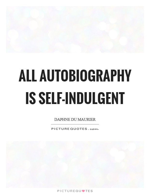All autobiography is self-indulgent Picture Quote #1