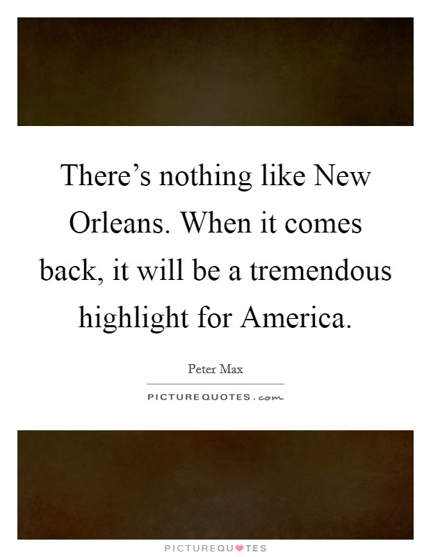 There's nothing like New Orleans. When it comes back, it will be a tremendous highlight for America Picture Quote #1