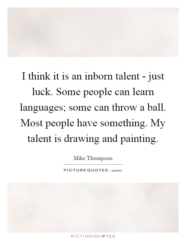 I think it is an inborn talent - just luck. Some people can learn languages; some can throw a ball. Most people have something. My talent is drawing and painting Picture Quote #1
