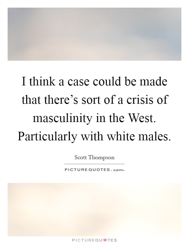 I think a case could be made that there's sort of a crisis of masculinity in the West. Particularly with white males Picture Quote #1