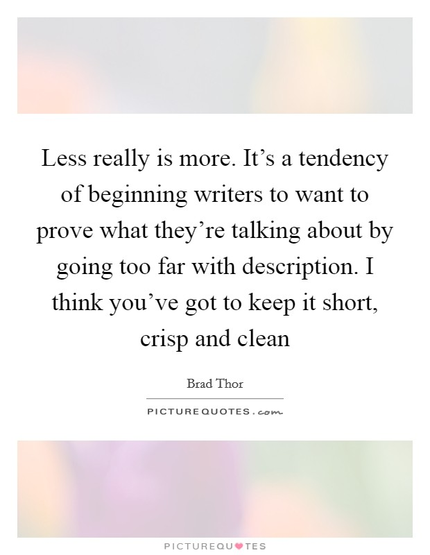 Less really is more. It's a tendency of beginning writers to want to prove what they're talking about by going too far with description. I think you've got to keep it short, crisp and clean Picture Quote #1