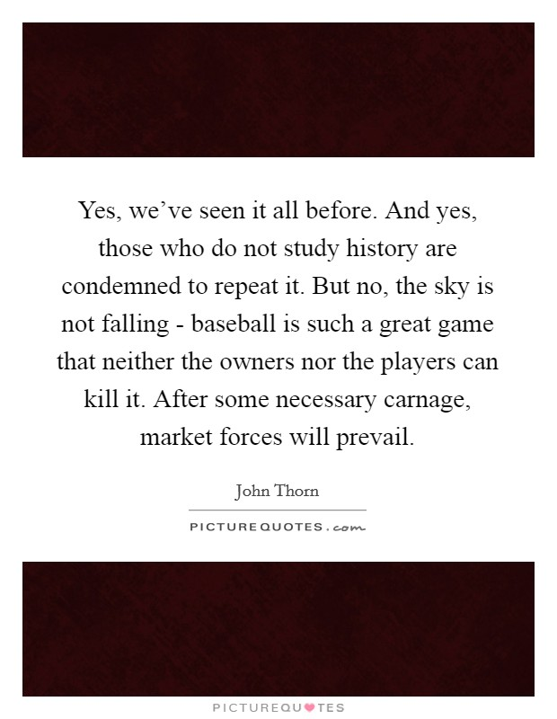 Yes, we've seen it all before. And yes, those who do not study history are condemned to repeat it. But no, the sky is not falling - baseball is such a great game that neither the owners nor the players can kill it. After some necessary carnage, market forces will prevail Picture Quote #1
