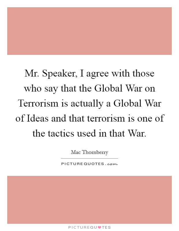 Mr. Speaker, I agree with those who say that the Global War on Terrorism is actually a Global War of Ideas and that terrorism is one of the tactics used in that War Picture Quote #1
