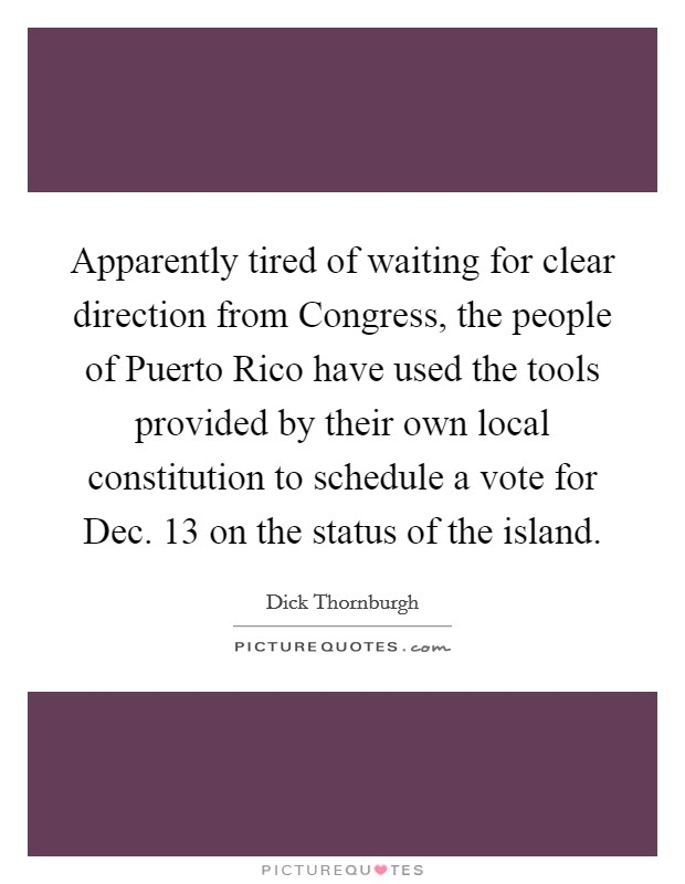 Apparently tired of waiting for clear direction from Congress, the people of Puerto Rico have used the tools provided by their own local constitution to schedule a vote for Dec. 13 on the status of the island Picture Quote #1