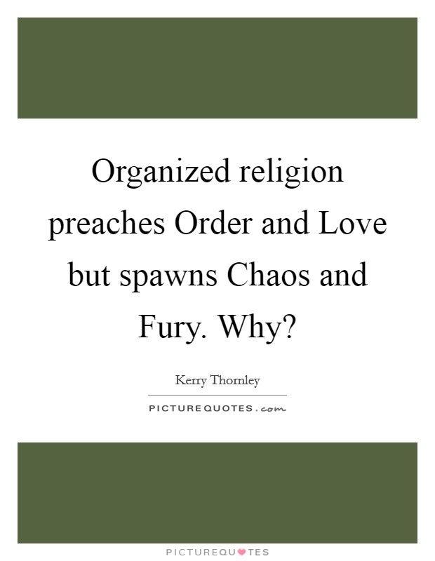 Organized religion preaches Order and Love but spawns Chaos and Fury. Why? Picture Quote #1