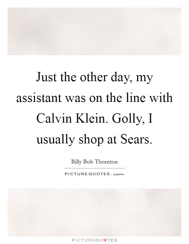 Just the other day, my assistant was on the line with Calvin Klein. Golly, I usually shop at Sears Picture Quote #1