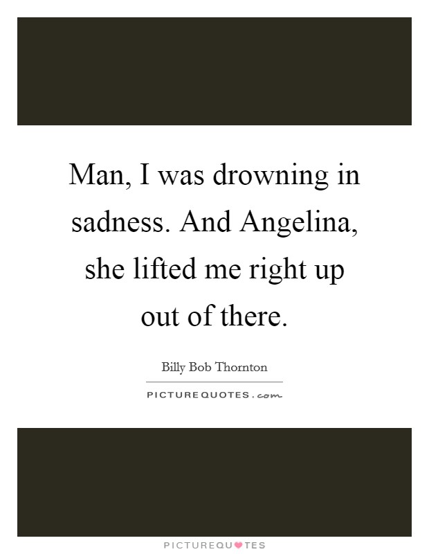 Man, I was drowning in sadness. And Angelina, she lifted me right up out of there Picture Quote #1