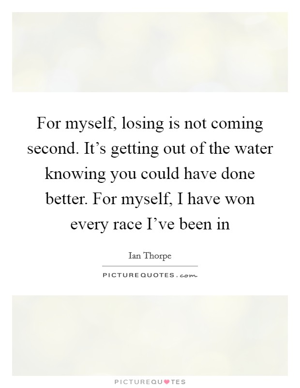 For myself, losing is not coming second. It's getting out of the water knowing you could have done better. For myself, I have won every race I've been in Picture Quote #1