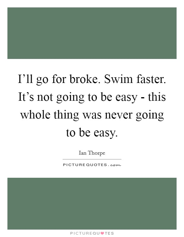I'll go for broke. Swim faster. It's not going to be easy - this whole thing was never going to be easy Picture Quote #1