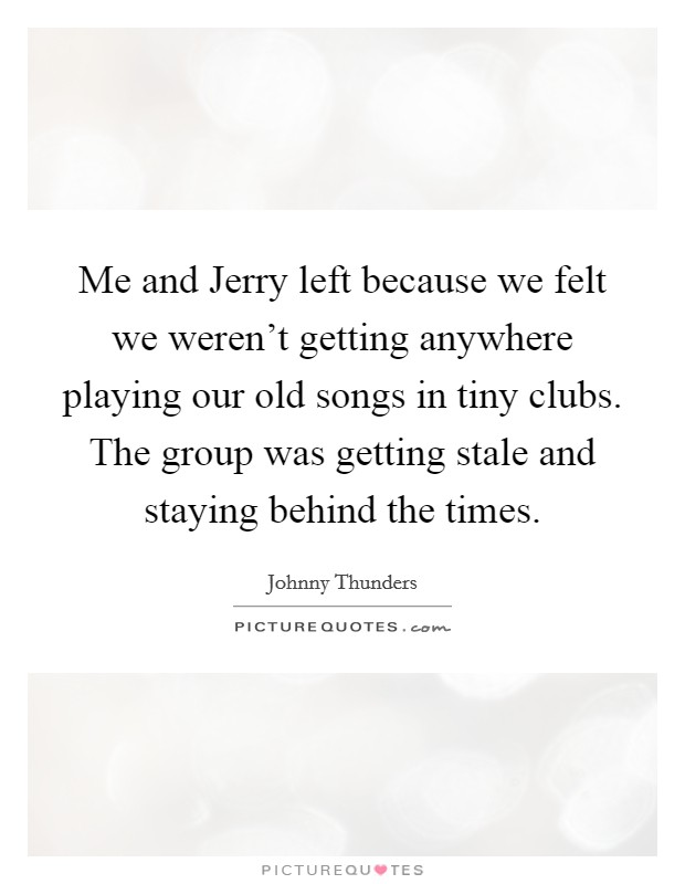 Me and Jerry left because we felt we weren't getting anywhere playing our old songs in tiny clubs. The group was getting stale and staying behind the times Picture Quote #1