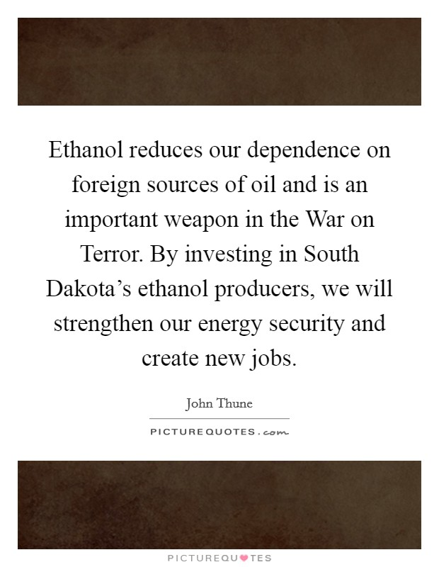 Ethanol reduces our dependence on foreign sources of oil and is an important weapon in the War on Terror. By investing in South Dakota's ethanol producers, we will strengthen our energy security and create new jobs Picture Quote #1