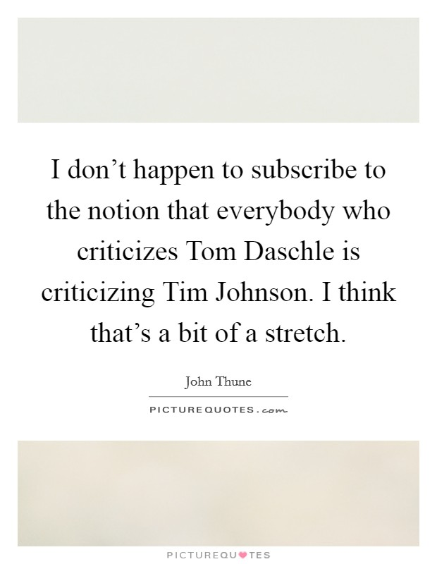 I don't happen to subscribe to the notion that everybody who criticizes Tom Daschle is criticizing Tim Johnson. I think that's a bit of a stretch Picture Quote #1
