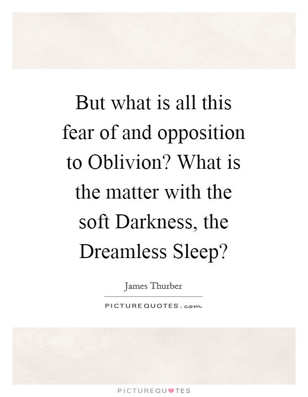 But what is all this fear of and opposition to Oblivion? What is the matter with the soft Darkness, the Dreamless Sleep? Picture Quote #1
