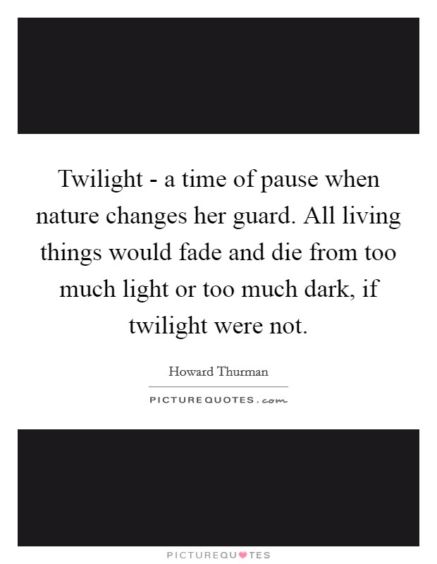 Twilight - a time of pause when nature changes her guard. All living things would fade and die from too much light or too much dark, if twilight were not Picture Quote #1