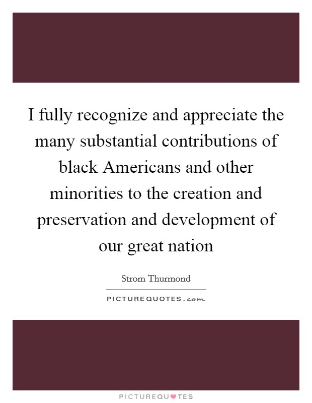 I fully recognize and appreciate the many substantial contributions of black Americans and other minorities to the creation and preservation and development of our great nation Picture Quote #1