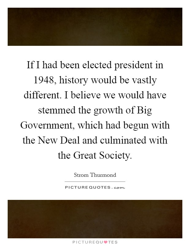 If I had been elected president in 1948, history would be vastly different. I believe we would have stemmed the growth of Big Government, which had begun with the New Deal and culminated with the Great Society Picture Quote #1